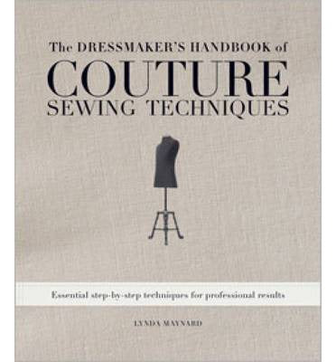 the dressmaker's handbook of couture sewing techniques essential step-by-step techniques for professional results linday maynard