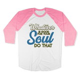 WHATEVER IS GOOD FOR THE SOUL DO THAT - RAGLAN SHIRT