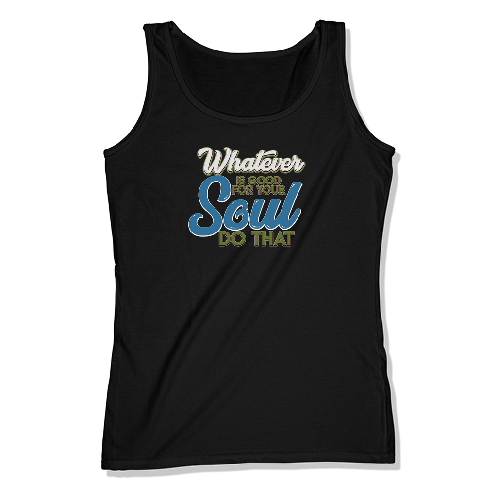 WHATEVER IS GOOD FOR THE SOUL DO THAT - LADIES TANK TOP LADIES TANK Black / XS DEARSOUL