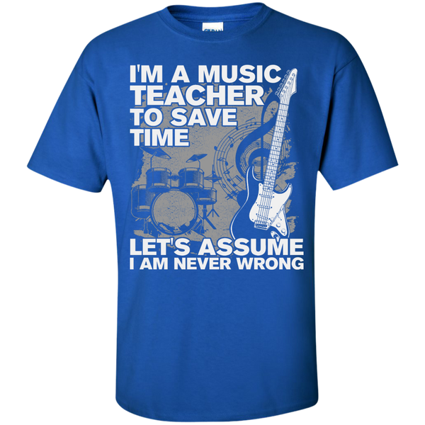 I'm A Music Teacher, To Save Time Let's Assume I'm Never Wrong T-Shirt