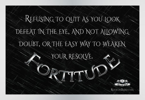 Refusing to quit as you look defeat in the eye and not allowing doubt or the easy way to weaken your resolve. — Fortitude