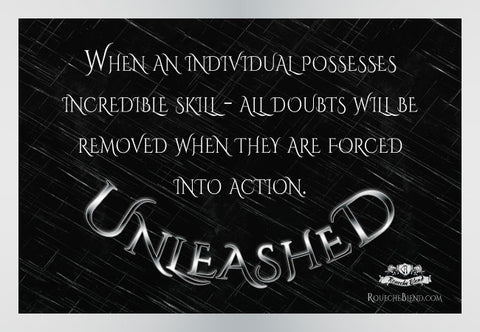 When an individual possesses incredible skill, all doubts will be removed when they are forced into action. — Unleashed