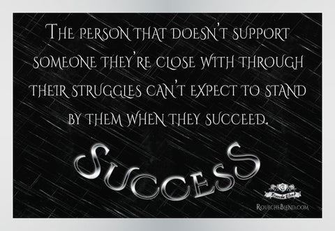 The person that doesn't support someone they're close with through their struggles can't expect to stand by them when they succeed. — Success