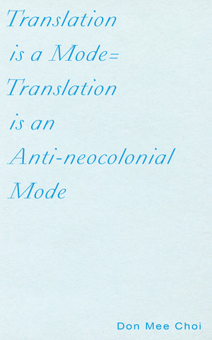 TRANSLATION IS A MODE=TRANSLATION IS AN ANTI-NEOCOLONIAL MODE by Don Mee Choi
