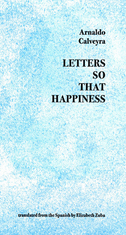 LETTERS SO THAT HAPPINESS by Arnaldo Calveyra