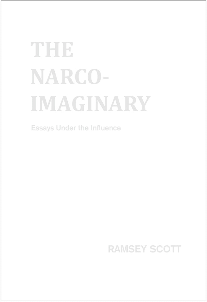 THE NARCO-IMAGINARY: ESSAYS UNDER THE INFLUENCE by Ramsey Scott