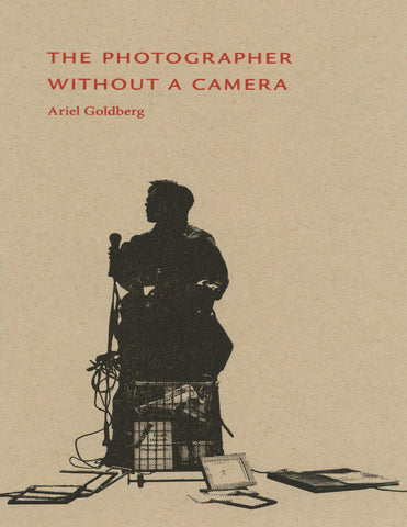 THE PHOTOGRAPHER WITHOUT A CAMERA by Ariel Goldberg (Trafficker Press)