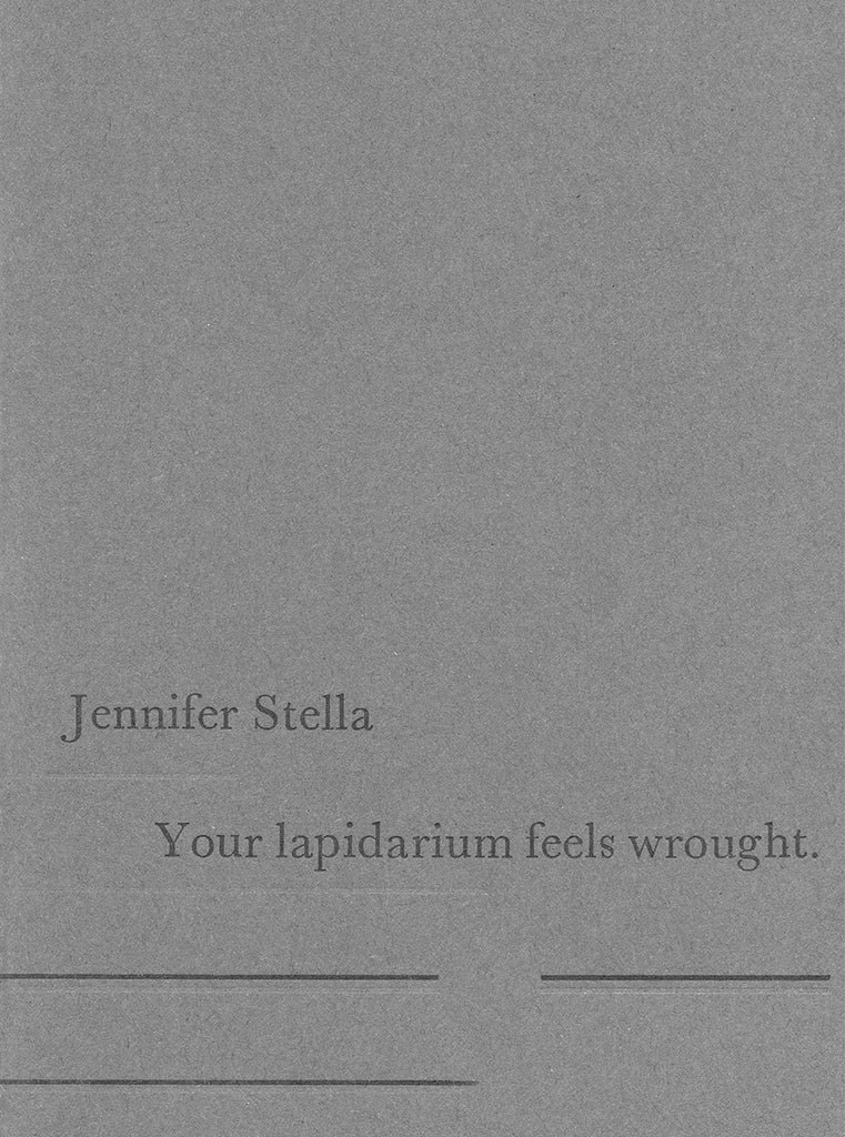 YOUR LAPIDARIUM FEELS WROUGHT by Jennifer Stella