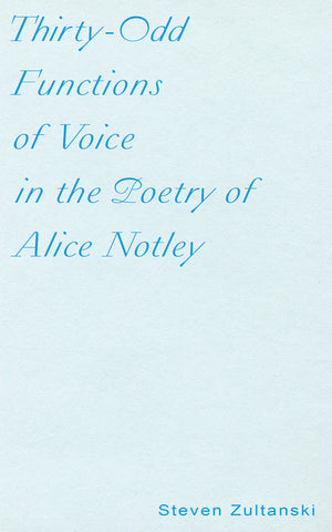 THIRTY-ODD FUNCTIONS OF VOICE IN THE POETRY OF ALICE NOTLEY by Steven Zultanski