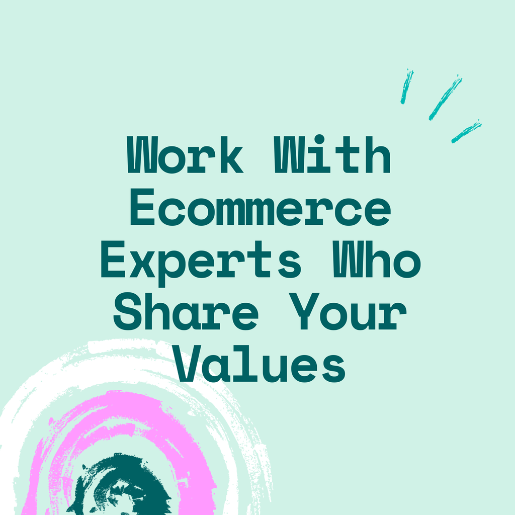 Work with ecommerce experts who share your values