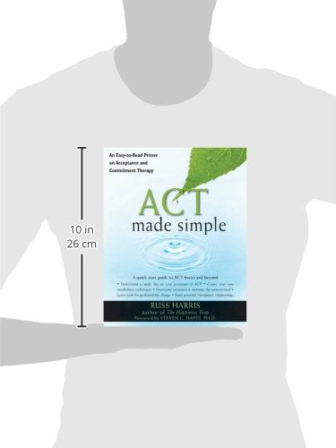 ACT Made Simple: An Easy-To-Read Primer on Acceptance and Commitment Therapy (The New Harbinger Made Simple Series)
