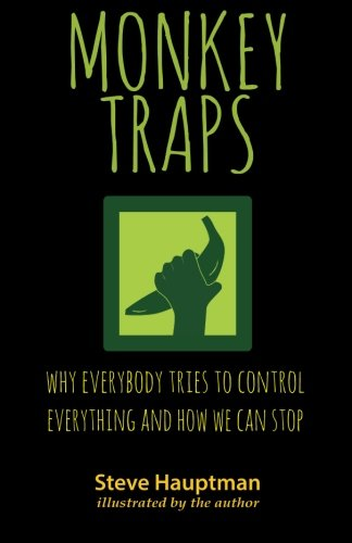 Monkeytraps: Why Everybody Tries to Control Everything and How We Can Stop