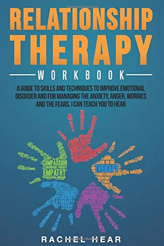 Relationship Therapy Workbook: A Guide to Skills and Techniques to Improve Emotional Disorder and for Managing the Anxiety, Anger, Worries and the ... Can Teach You to Hear (Relationship Workbook)