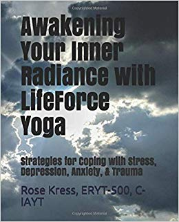 Awakening Your Inner Radiance with LifeForce Yoga: Strategies for Coping with Stress, Depression, Anxiety, & Trauma