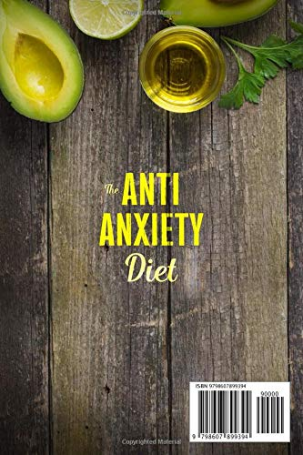 The Anti-Anxiety Diet: How The Foods You eat Can Help You Overcome Anxiety, Increase Energy, Improve Your Mood and Keep Your Brain Happy and Healthy and Start Living Your Best Life Now
