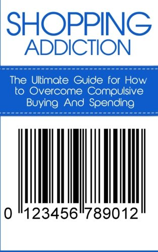 Shopping Addiction: The Ultimate Guide for How to Overcome Compulsive Buying And Spending (Compulsive Spending, Compulsive Shopping, Retail Therapy, ... ... Compulsive Debtors, Debtors Anonymous)