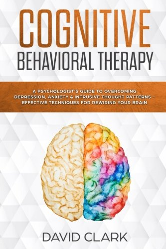 Cognitive Behavioral Therapy: A Psychologist's Guide to Overcoming Depression, Anxiety & Intrusive Thought Patterns - Effective Techniques for Rewiring your Brain (Psychotherapy) (Volume 2)