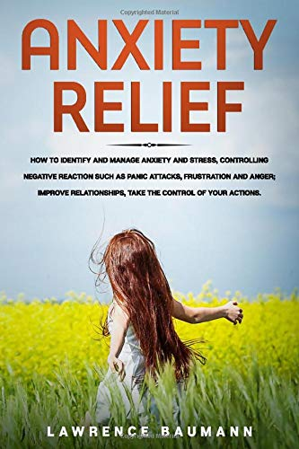 ANXIETY RELIEF: How to Identify and Manage Anxiety and Stress, Controlling Negative Reaction Such as Panic Attacks, Frustation and Anger; Improve Relationships, Take the Control of Your Actions.