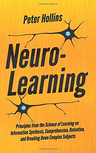 Neuro-Learning:  Principles from the Science of Learning on Information Synthesis, Comprehension, Retention, and Breaking Down Complex Subjects (Learning how to Learn)