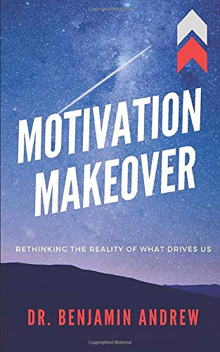 MOTIVATION MAKEOVER: Rethinking the Reality of What Drives Us