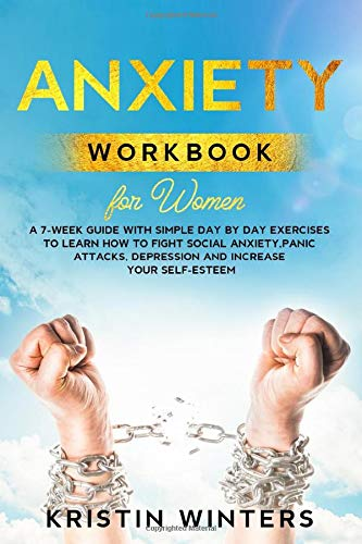 Anxiety Workbook for Women: A 7-Week Guide with Simple Day by Day Exercises To Learn How To Fight Social Anxiety, Panic Attacks, Depression And Increase Your Self-Esteem. (Self-Help)