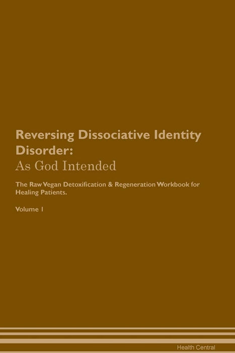 Reversing Dissociative Identity Disorder: As God Intended The Raw Vegan Plant-Based Detoxification & Regeneration Workbook for Healing Patients. Volume 1