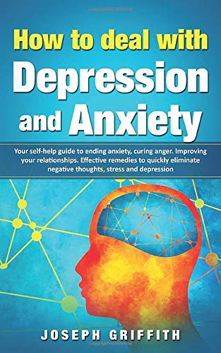 How to Deal with Depression and Anxiety: Your Self-help Guide to ending Anxiety,curing anger,improving your Relationships,effective remedies to quickly eliminate negative thoughts Depression