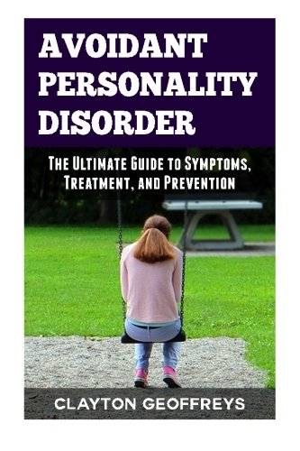 Avoidant Personality Disorder: The Ultimate Guide to Symptoms, Treatment, and Prevention (Personality Disorders)