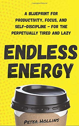 Endless Energy: A Blueprint for Productivity, Focus, and Self-Discipline - for the Perpetually Tired and Lazy