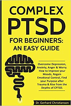 Complex PTSD for Beginners: an Easy Guide: Overcome Depression, Anxiety, Anger & Worry. How to Improve your Moods, Regain Emotional Control, Find your ... (Complex Post Traumatic Stress Disorder)