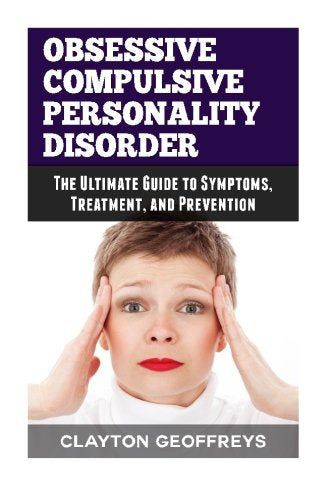 Obsessive Compulsive Personality Disorder: The Ultimate Guide to Symptoms, Treatment, and Prevention (Personality Disorders)