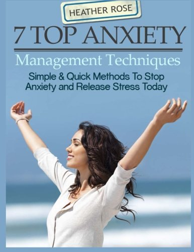 7 Top Anxiety Management Techniques: How You Can Stop Anxiety And Release Stres