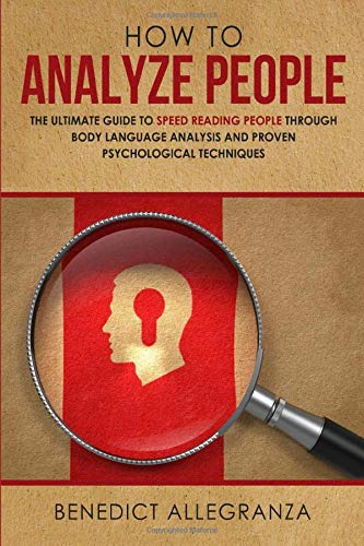 How To Analyze People: The Ultimate Guide to Speed Reading People Through Body Language Analysis and Proven Psychological Techniques