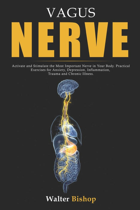 Vagus Nerve: Activate and Stimulate the Most Important Nerve in Your Body. Practical Exercises for Anxiety, Depression, Inflammation, Trauma and Chronic Illness.