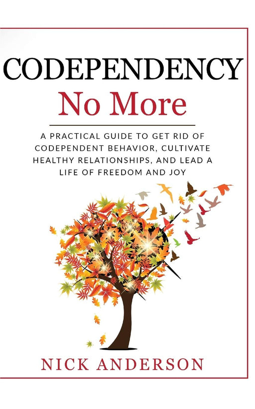 Codependency No More: A Practical Guide to Get Rid of Codependent Behavior, Cultivate Healthy Relationships, and Lead A life of Freedom and Joy