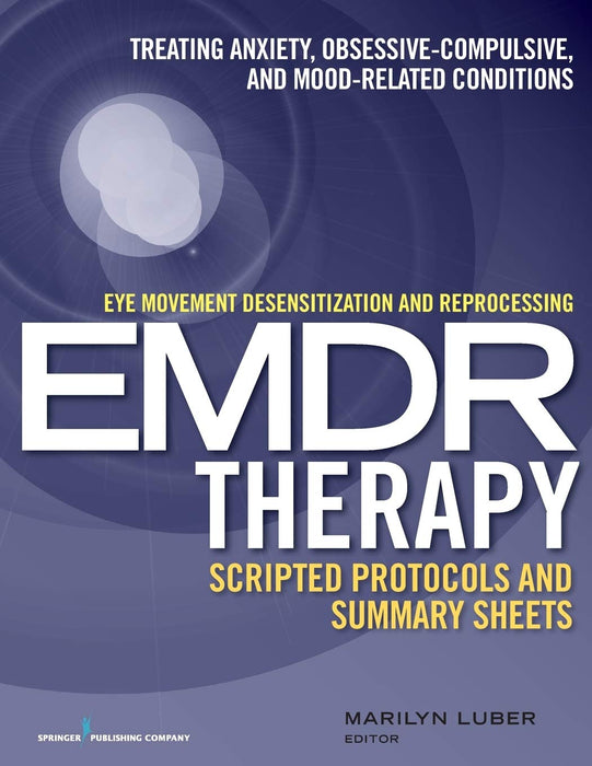 Eye Movement Desensitization and Reprocessing (EMDR)Therapy Scripted Protocols and Summary Sheets: Treating Anxiety, Obsessive-Compulsive, and Mood-Related Conditions