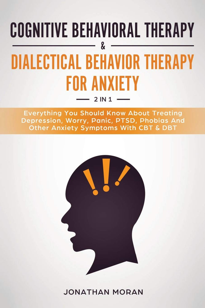 Cognitive Behavioral Therapy & Dialectical Behavior Therapy For Anxiety: Everything You Should Know About Treating Depression, Worry, Panic, PTSD, Phobias And Other Anxiety Symptoms With CBT & DBT