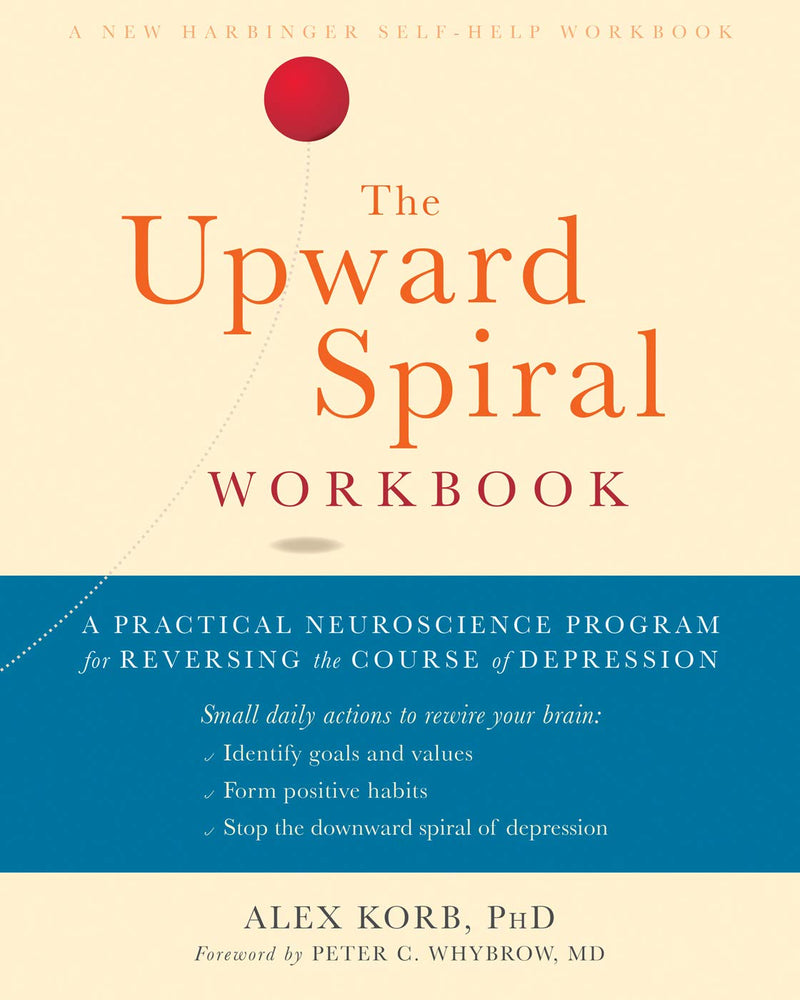 The Upward Spiral Workbook: A Practical Neuroscience Program for Reversing the Course of Depression (A New Harbinger Self-Help Workbook)
