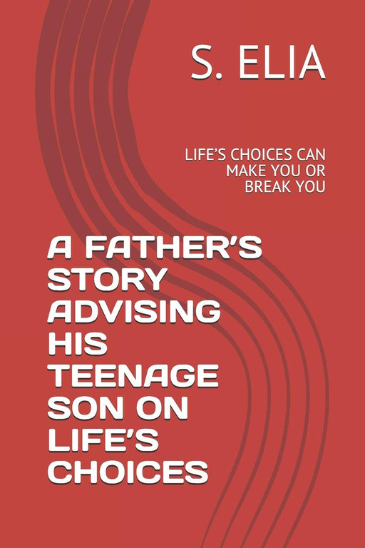 A FATHER'S   STORY  ADVISING HIS TEENAGE  SON   ON   LIFE'S  CHOICES: LIFE'S CHOICES   CAN MAKE YOU OR BREAK YOU