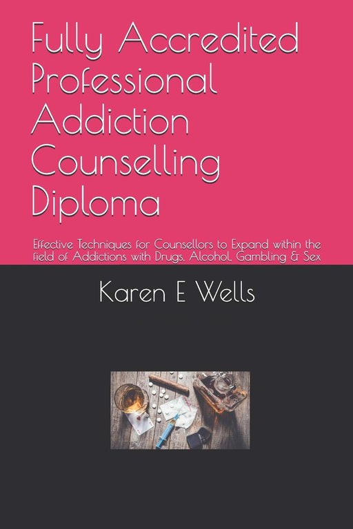 Fully Accredited Professional Addiction Counselling Diploma: Effective Techniques for Counsellors to Expand within the field of Addictions with Drugs, Alcohol, Gambling & Sex