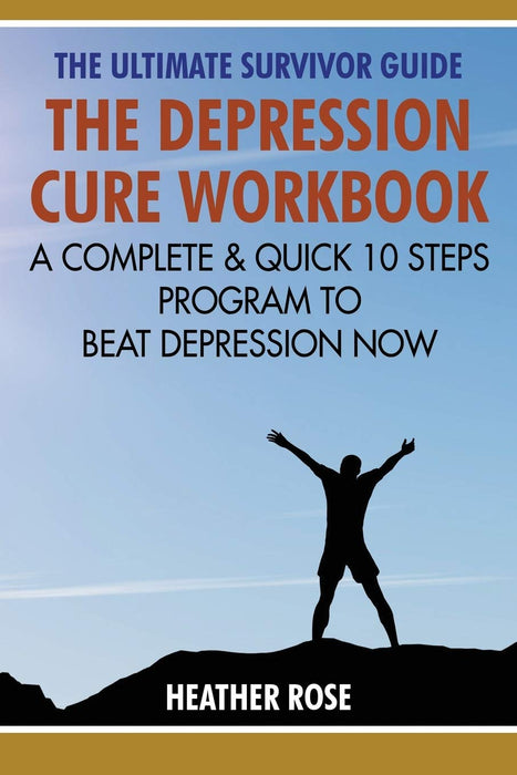The Depression Cure Workbook: The Ultimate Survivor Guide: A Complete & Quick 10 Steps Program To Beat Depression Now