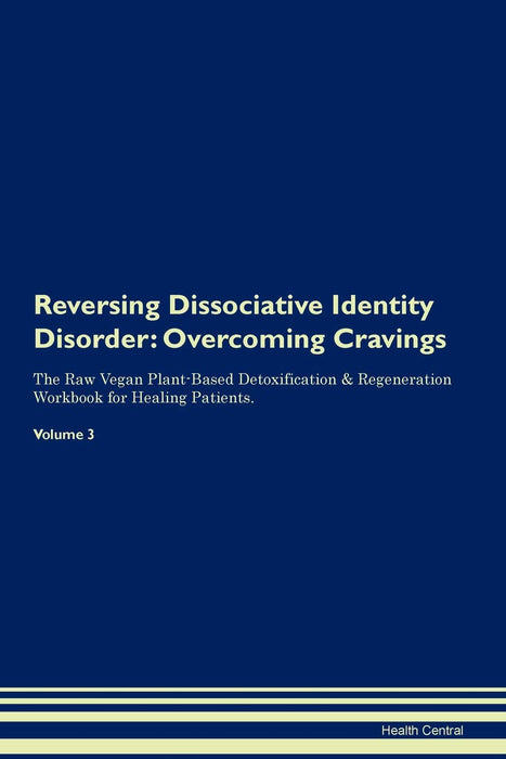 Reversing Dissociative Identity Disorder: Overcoming Cravings The Raw Vegan Plant-Based Detoxification & Regeneration Workbook for Healing Patients. Volume 3