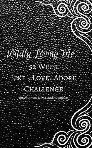 WILDLY LOVING ME...52 WEEK LIKE-LOVE-ADORE CHALLENGE: A YEAR OF RADICAL SELF LOVE THROUGH DAILY GUIDED ACTION