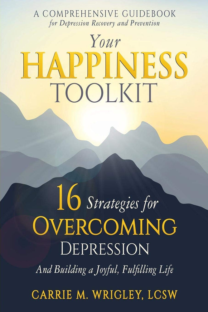 Your Happiness Toolkit: 16 Strategies for Overcoming Depression, and Building a Joyful, Fulfilling Life