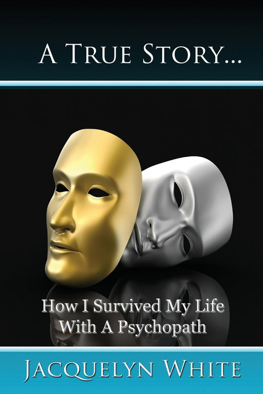 A True Story... How I Survived My Life with a Psychopath
