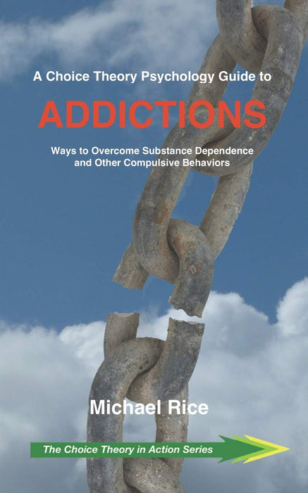 A Choice Theory Psychology Guide to Addictions: Ways to Overcome Substance Dependence and Other Compulsive Behaviors (The Choice Theory in Action Series)