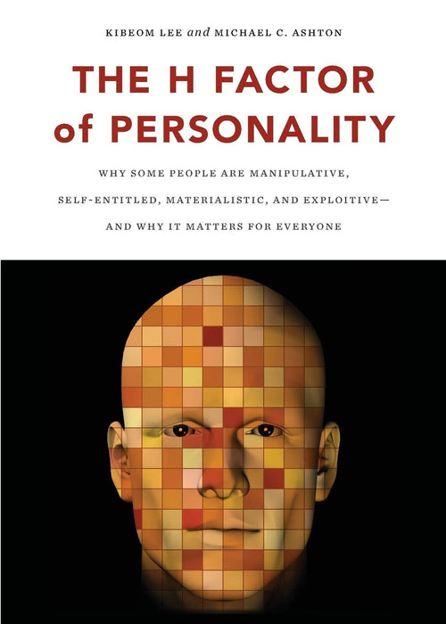 The H Factor of Personality: Why Some People are Manipulative, Self-Entitled, Materialistic, and Exploitive―And Why It Matters for Everyone