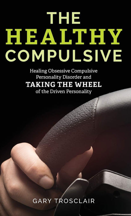 The Healthy Compulsive: Healing Obsessive Compulsive Personality Disorder and Taking the Wheel of the Driven Personality