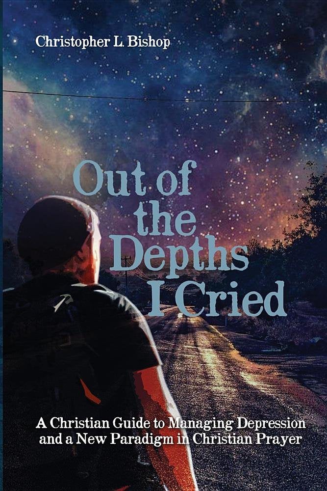 Out of the Depths I Cried: A Christian Guide to Managing Depression and a New Paradigm in Christian Prayer
