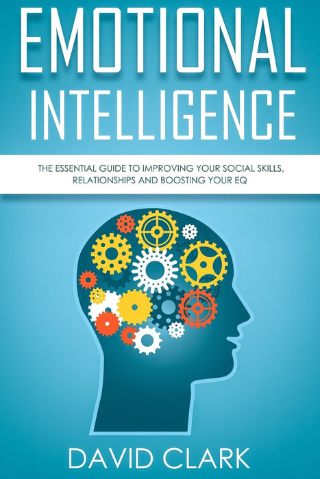 Emotional Intelligence: The Essential Guide to Improving Your Social Skills, Relationships and Boosting Your EQ (Emotional Intelligence EQ) (Volume 1)